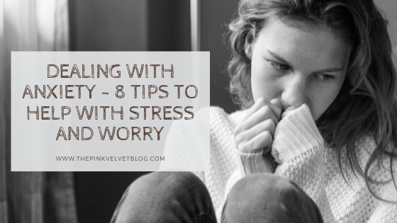 Dealing With Anxiety - 8 Tips to Help With Stress and Worry