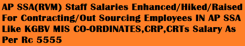 AP SSA(RVM) Staff Salaries Enhanced/Hiked/Raised For Contracting/Out Sourcing Employees IN AP SSA Like KGBV MIS CO-ORDINATES,CRP,CRTs Salary As Per Rc 5555