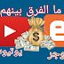 الفرق بين قناة يوتيوب ومدونة على بلوجر