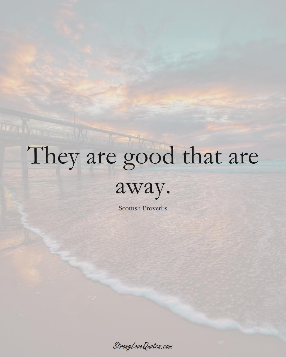 They are good that are away. (Scottish Sayings);  #EuropeanSayings