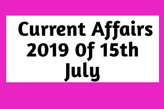 Current Affairs  15th July 2019