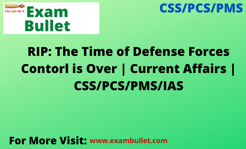 RIP: The Time of Defense Forces Contorl is Over | Current Affairs | CSS/PCS/PMS/IAS