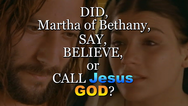 DID Martha of Bethany SAY BELIEVE or CALL Jesus GOD?