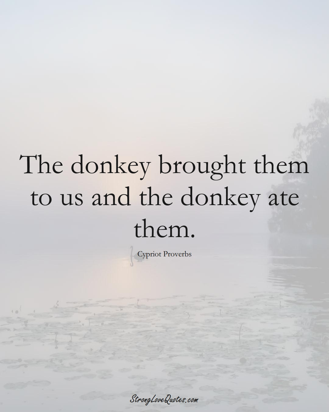 The donkey brought them to us and the donkey ate them. (Cypriot Sayings);  #MiddleEasternSayings