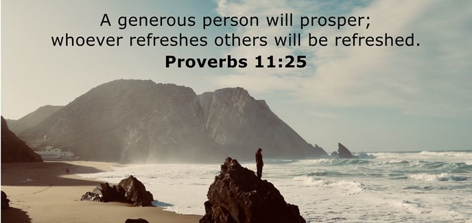 A generous man will prosper; he who refreshes others will himself be refreshed.