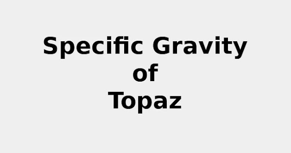 Specific Gravity of Topaz (& Formula, Definition, Infographic)