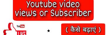 YouTube पर Video Views और Subscriber कैसे बढ़ाए