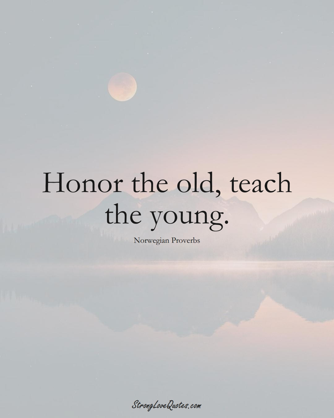Honor the old, teach the young. (Norwegian Sayings);  #EuropeanSayings