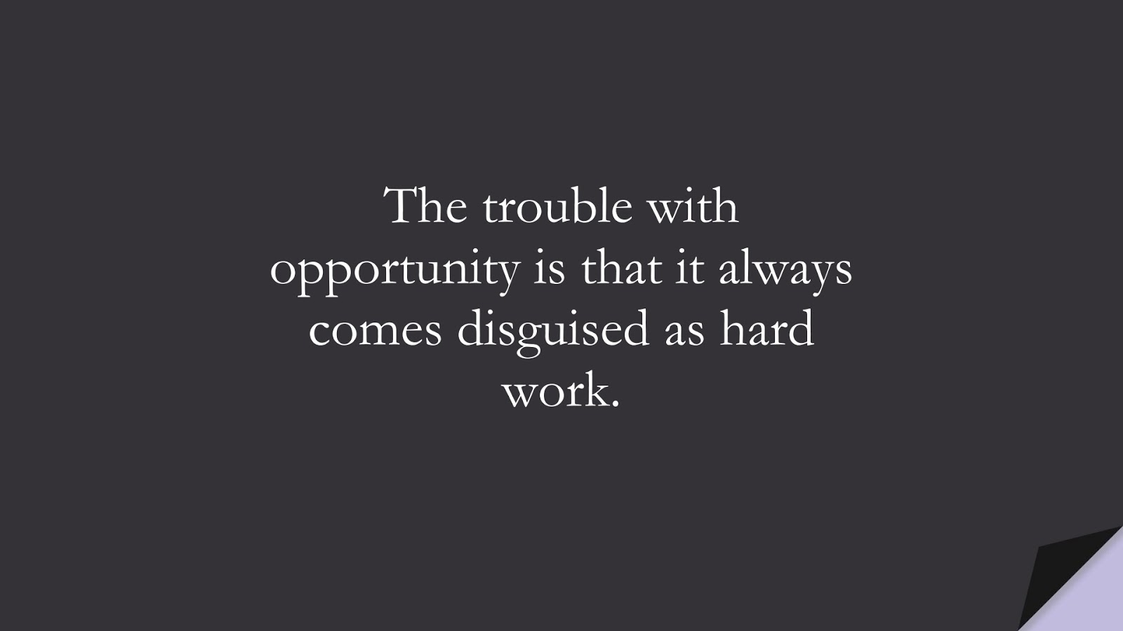 The trouble with opportunity is that it always comes disguised as hard work.FALSE