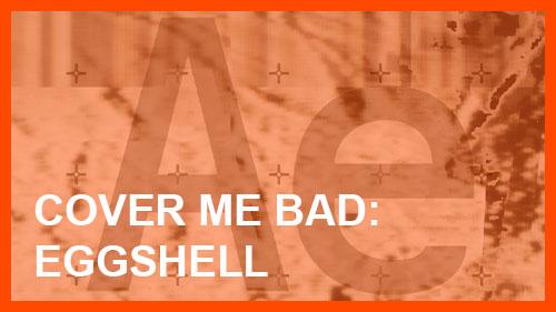 Cover me bad: Eggshell