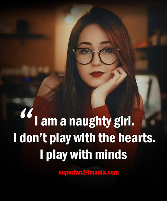 I am a naughty girl. I don't play with the hearts. I play with minds