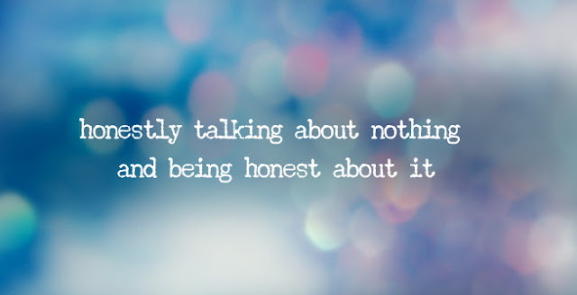 honestly talking about nothing and being honest about it