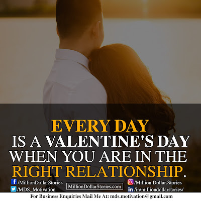 EVERY DAY IS A VALENTINE'S DAY WHEN YOU ARE IN THE RIGHT RELATIONSHIP.