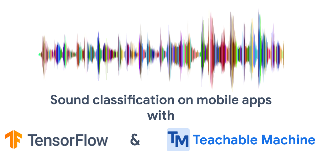 Build sound classification models for mobile apps with Teachable Machine and TFLite