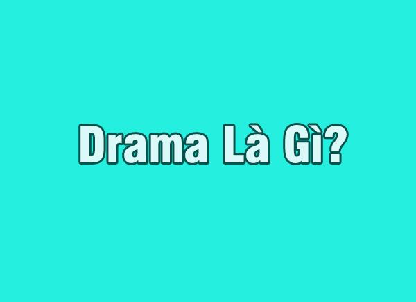 Drama là gì? Những ý nghĩa của từ Drama trong cuộc sống?