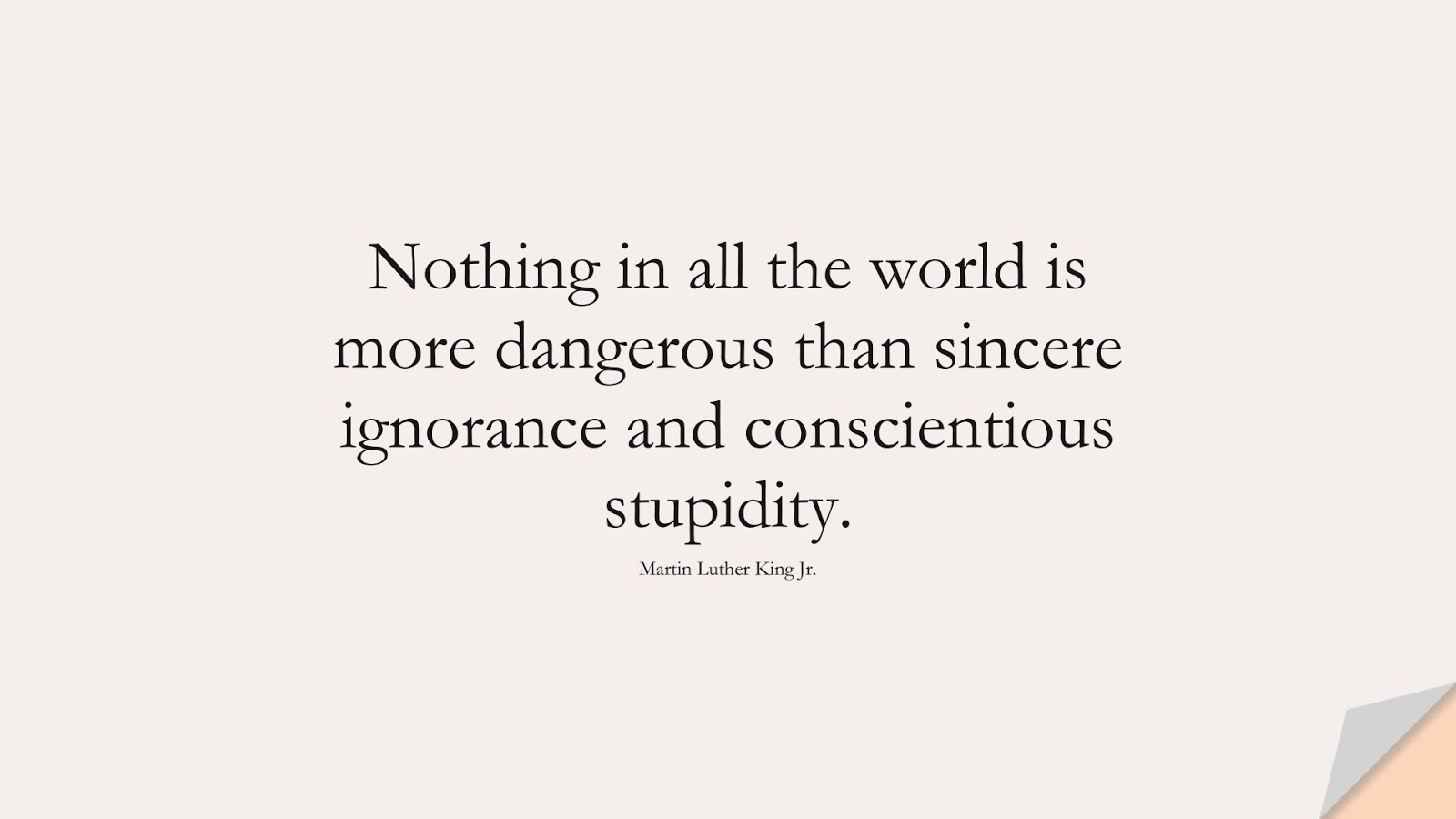 Nothing in all the world is more dangerous than sincere ignorance and conscientious stupidity. (Martin Luther King Jr.);  #MartinLutherKingJrQuotes