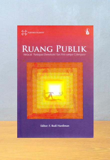 """RUANG PUBLIK: MELACAK """"PARTISIPASI DEMOKRATIS"""" DARI POLIS SAMPAI CYBERSPACE, F. Budi Hardiman (Editor)"""