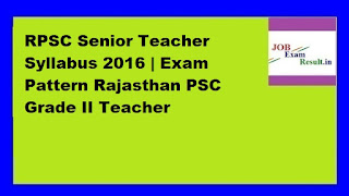 RPSC Senior Teacher Syllabus 2016 | Exam Pattern Rajasthan PSC Grade II Teacher