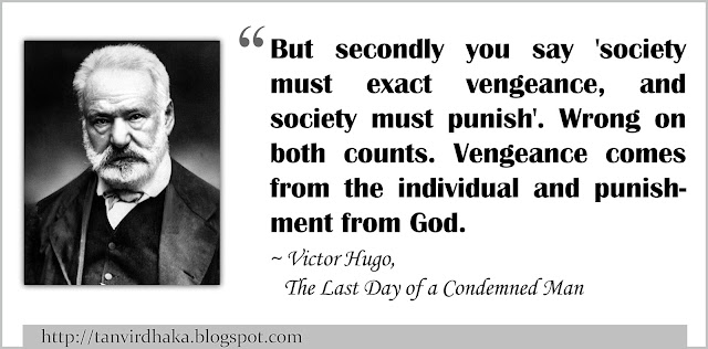 """""""But secondly you say 'society must exact vengeance, and society must punish'. Wrong on both counts. Vengeance comes from the individual and punishment from God.""""  ~ Victor Hugo, The Last Day of a Condemned Man"""