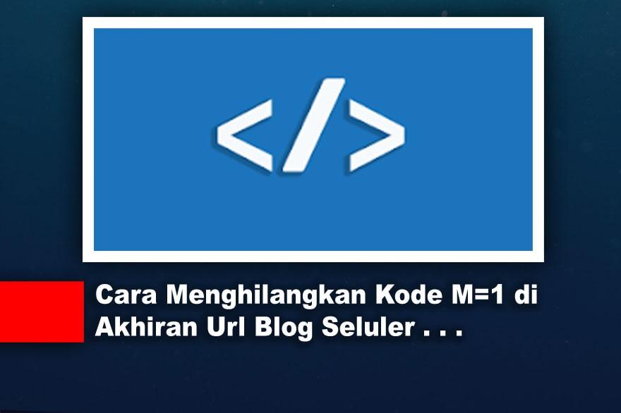 Cara Menghilangkan Kode M=1 di Akhiran Url Blog Seluler