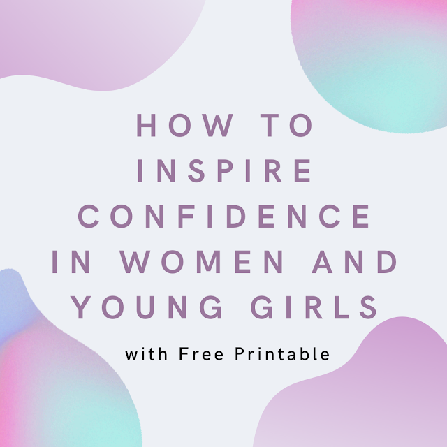 How to Inspire Confidence in Women and Young Girls (with Free Printable)