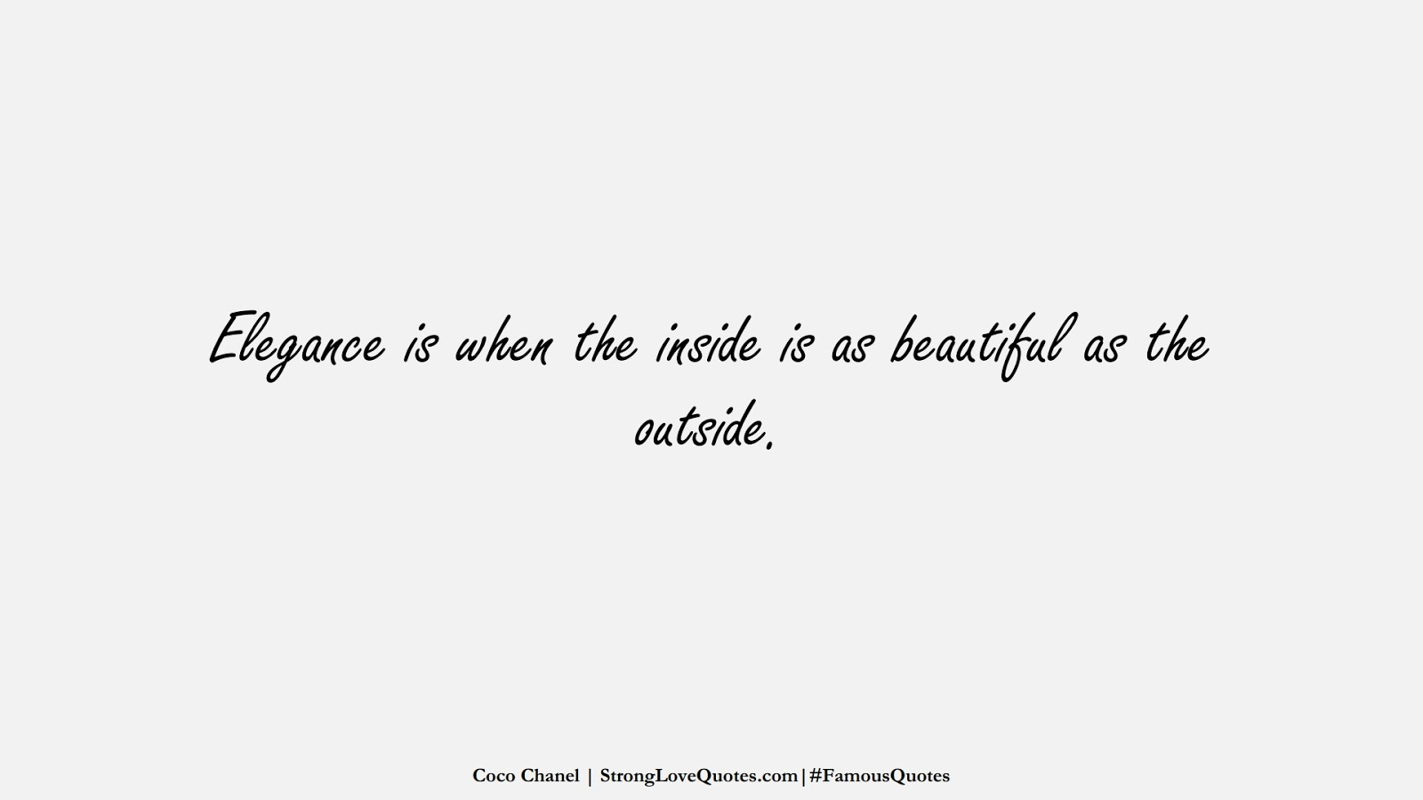 Elegance is when the inside is as beautiful as the outside. (Coco Chanel);  #FamousQuotes