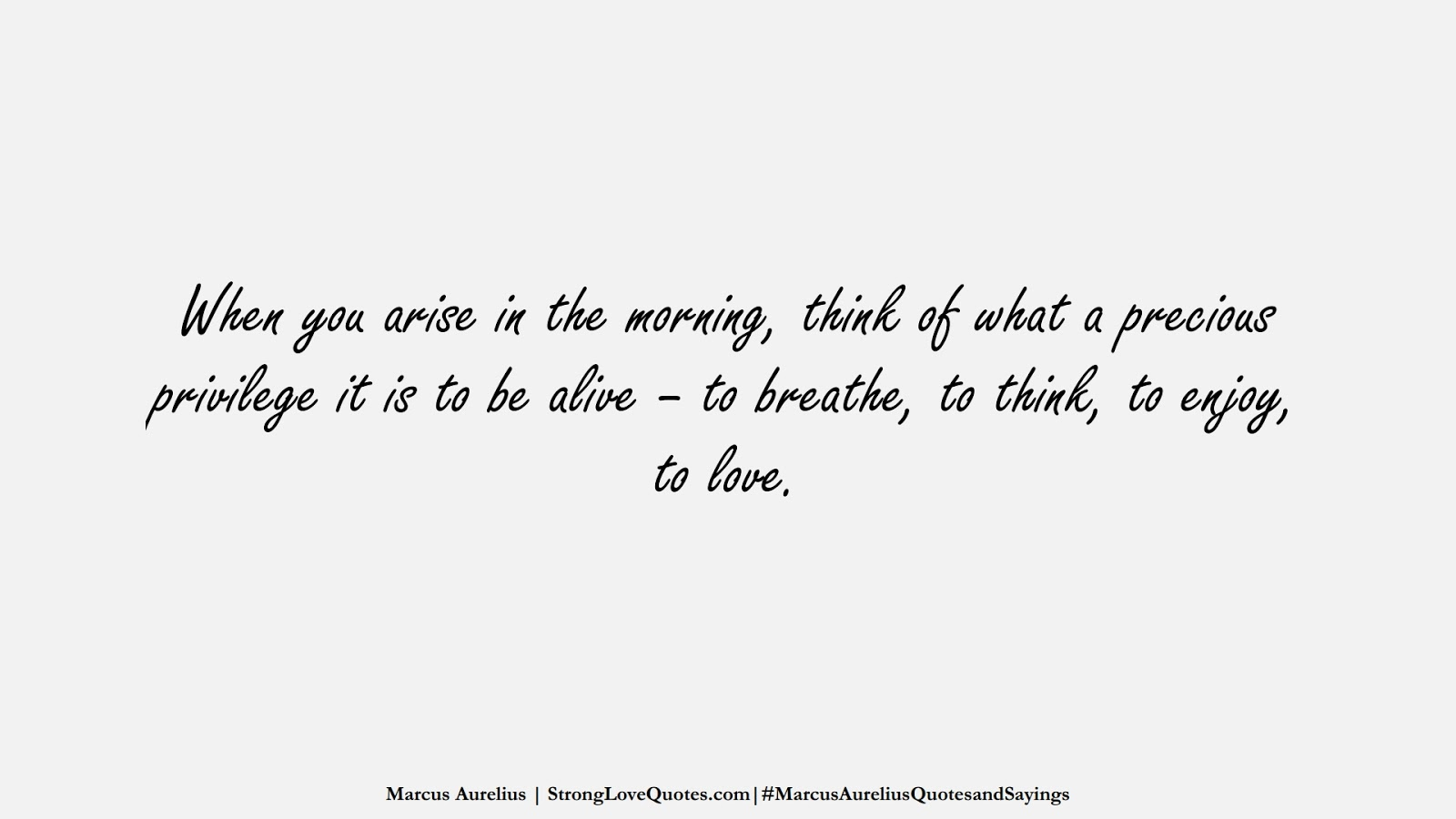 When you arise in the morning, think of what a precious privilege it is to be alive – to breathe, to think, to enjoy, to love. (Marcus Aurelius);  #MarcusAureliusQuotesandSayings