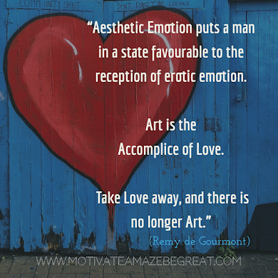 "30 Aesthetic Quotes And Beautiful Sayings With Deep Meaning: ""Aesthetic emotion puts a man in a state favourable to the reception of erotic emotion. Art is the accomplice of love. Take love away, and there is no longer art."" - Remy de Gourmont"