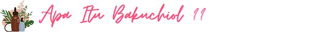 Apa itu Bauchiol ? ,Something bakuciol