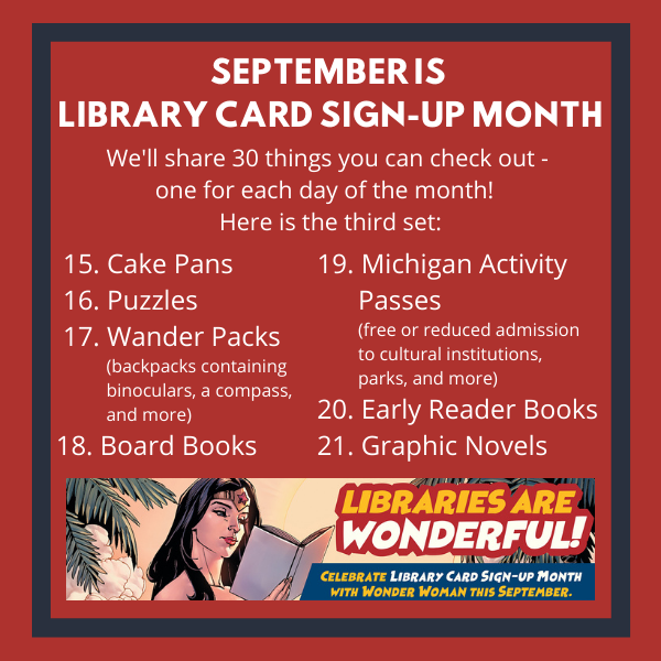 3rd set of things to check out 15 Cake Pans 16 Puzzles 17 Wander Packs 18 Board Books 19 Michigan Activity Passes 20 Early Reader Books 21 Graphic Novels