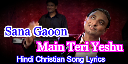 Sana Gaoon Main Teri Yeshu, सना गाऊ मैं तेरी येशु, Hindi Christian Song Lyrics