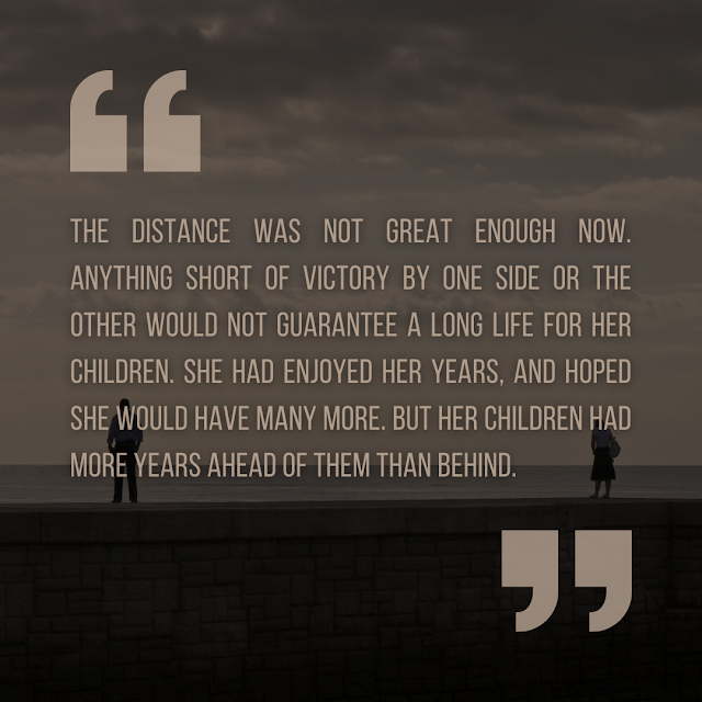 """Quotation from the 'Wrath of the Heavens' short story. """"The distance was not great enough now. Anything short of victory by one side or the other would not guarantee a long life for her children. She had enjoyed her years, and hoped she would have many more. But her children had more years ahead of them than behind."""""""