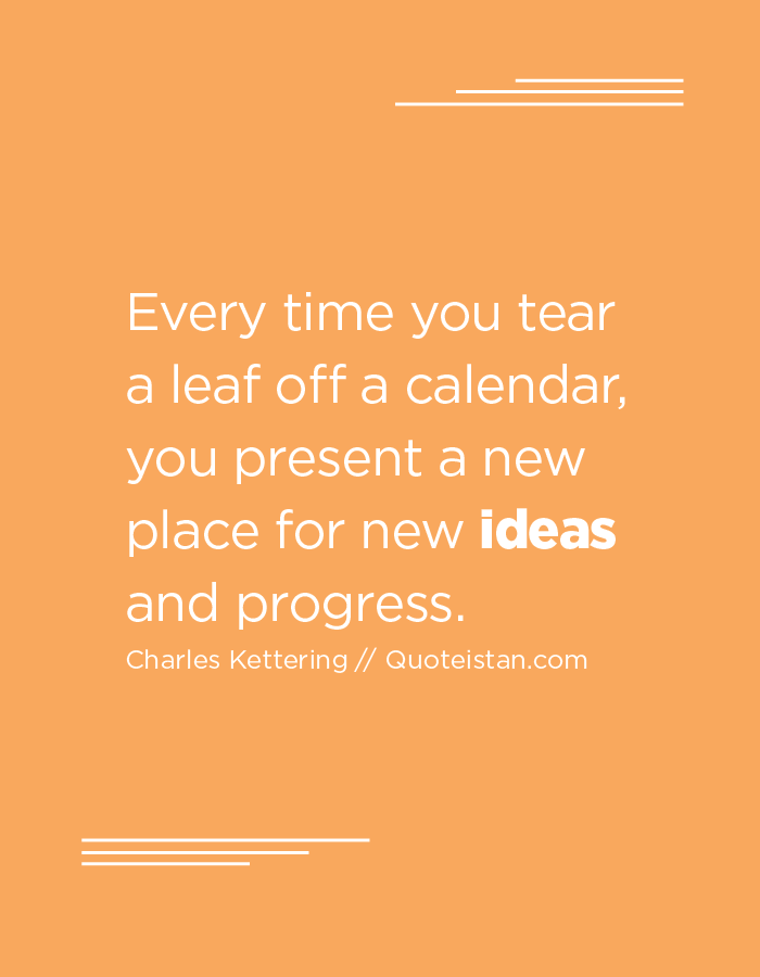Every time you tear a leaf off a calendar, you present a new place for new ideas and progress.