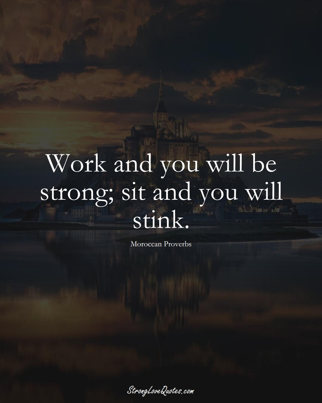 Work and you will be strong; sit and you will stink. (Moroccan Sayings);  #AfricanSayings