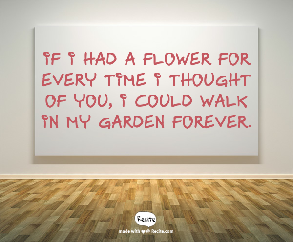 U201cIf I Had A Flower For Every Time I Thought Of You, I Could Walk In My  Garden Forever.u201d   Alfred Lord Tennyson