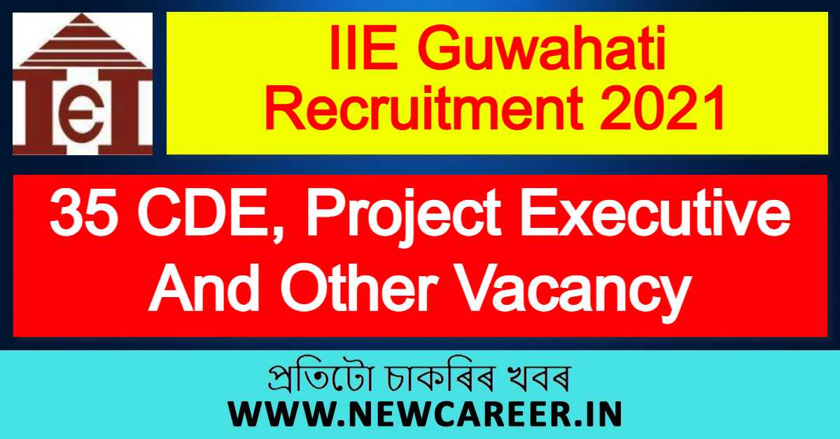 IIE Guwahati Recruitment 2021 : Apply For 35 CDE, Project Executive And Other Vacancy