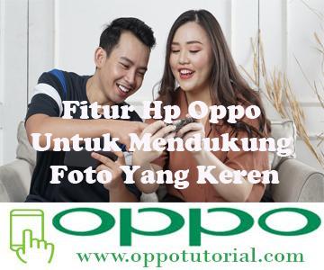 Fitur Hp Oppo Untuk Mendukung Foto Yang Keren