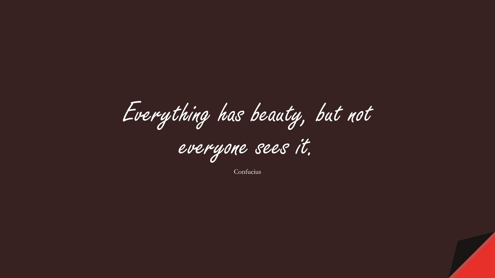 Everything has beauty, but not everyone sees it. (Confucius);  #ShortQuotes