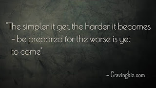"""""""The simpler it get, the harder it becomes – Be prepared for the worse is yet to come"""""""