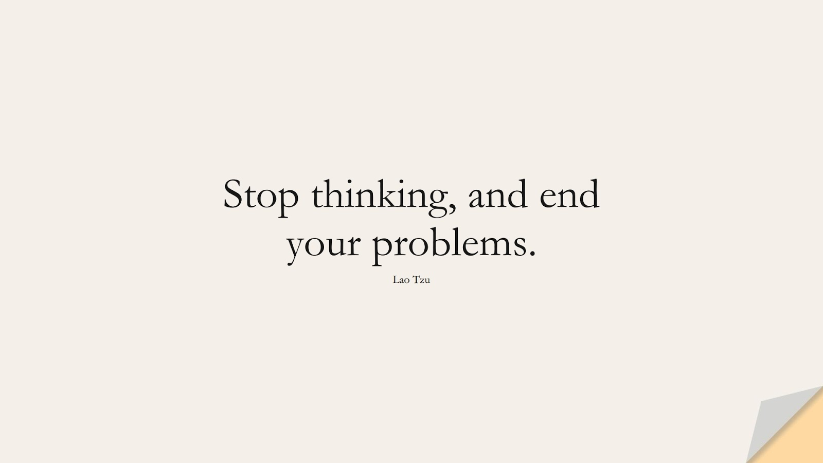 Stop thinking, and end your problems. (Lao Tzu);  #OverthinkingQuotes