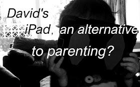 David's iPad - an alternative to parenting?