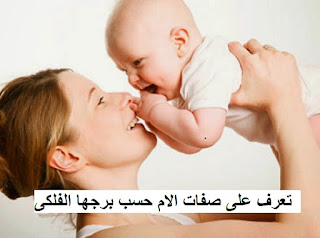 تعرف على صفات الام حسب برجها الفلكى