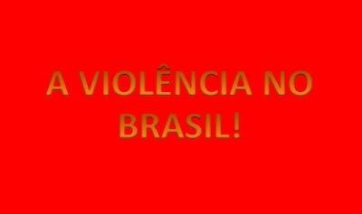 A violência no Brasil.