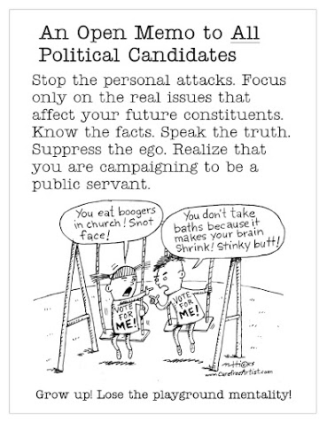 Stop the personal attacks. Focus only on the real issues that affect your future constituents. Know the facts. Speak the truth. Suppress the ego. Realize that you are campaigning to be a public servant.