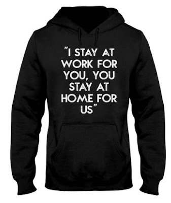I stay at work for you You stay at home for us hoodie,  I stay at work for you You stay at home for us t shirt,  I stay at work for you You stay at home for us t shirts,