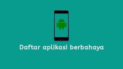 Daftar aplikasi bahaya di android