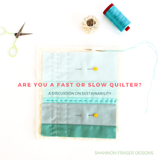 Are you a fast or slow quilter? A discussion on sustainability | Shannon Fraser Designs