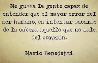 """""""Me gusta la gente capaz de entender que el mayor error del ser humano, es intentar sacarse de la cabeza aquello que no sale del corazón."""" Frases de Mario Benedetti"""