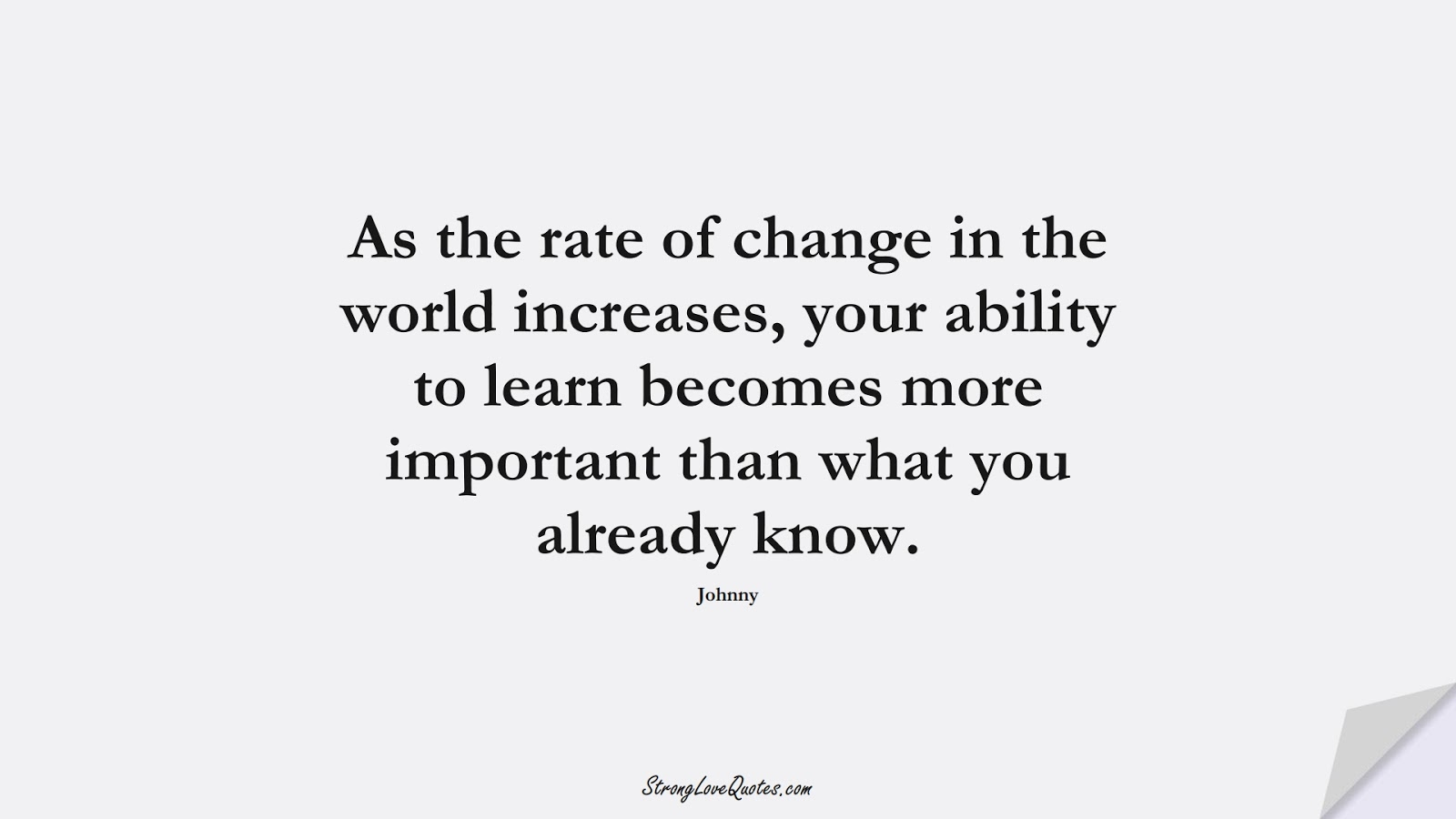 As the rate of change in the world increases, your ability to learn becomes more important than what you already know. (Johnny);  #LearningQuotes