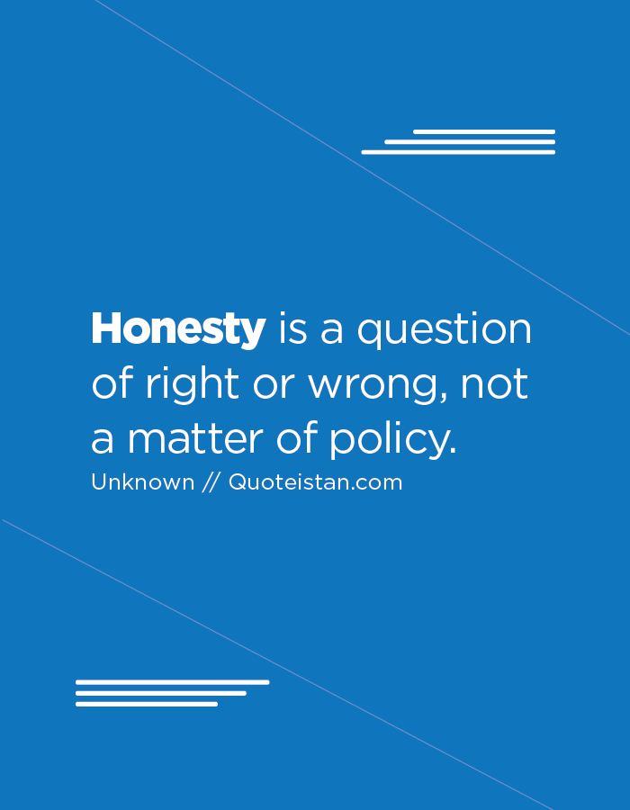 Honesty is a question of right or wrong, not a matter of policy.